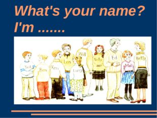 What's your name? I'm .......