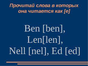 Прочитай слова в которых она читается как [е] Ben [ben], Len[len], Nell [nel]