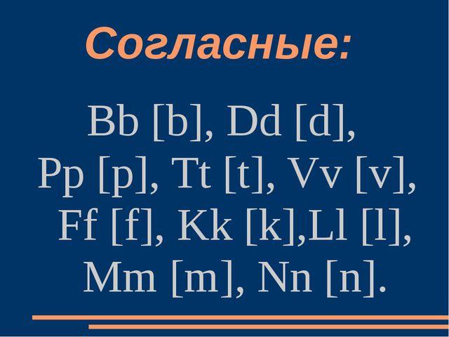 Согласные: Bb [b], Dd [d], Pp [p], Tt [t], Vv [v], Ff [f], Kk [k],Ll [l], Mm...