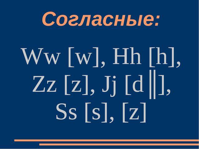 Согласные: Ww [w], Hh [h], Zz [z], Jj [dʒ], Ss [s], [z]