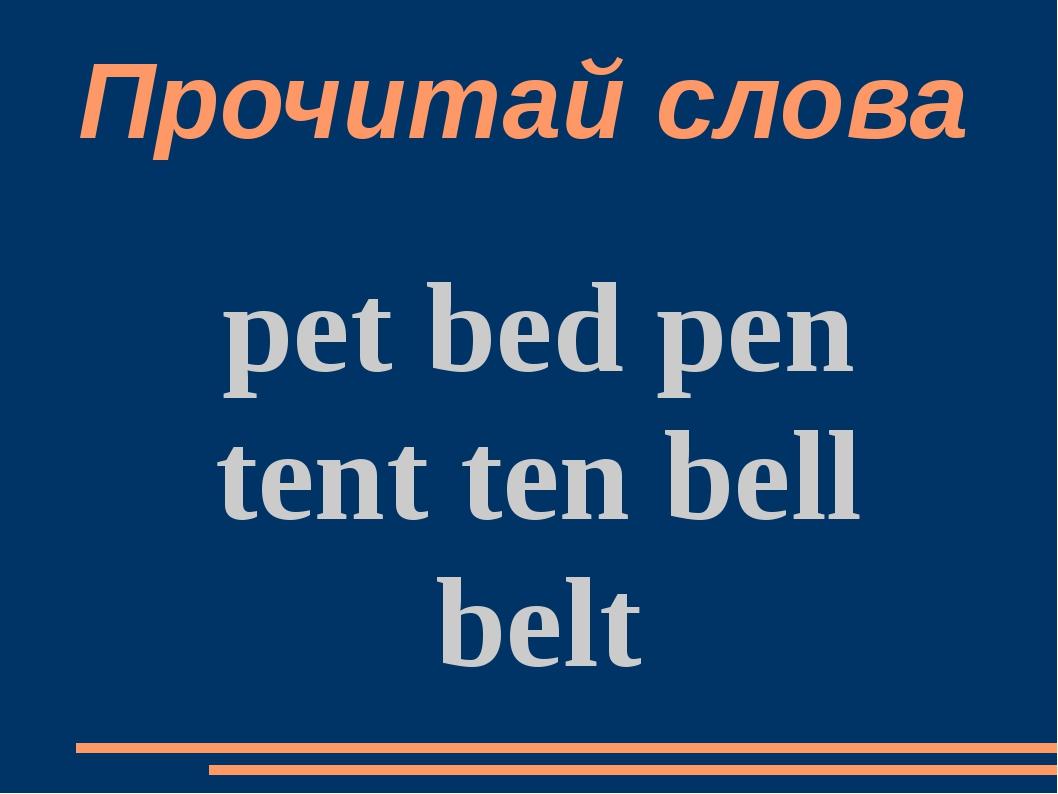 Прочитай слова pet bed pen tent ten bell belt