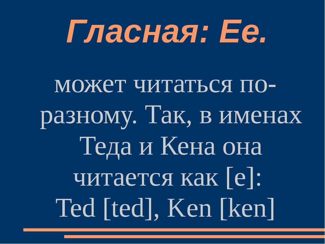 Гласная: Ее. может читаться по-разному. Так, в именах Теда и Кена она читает...