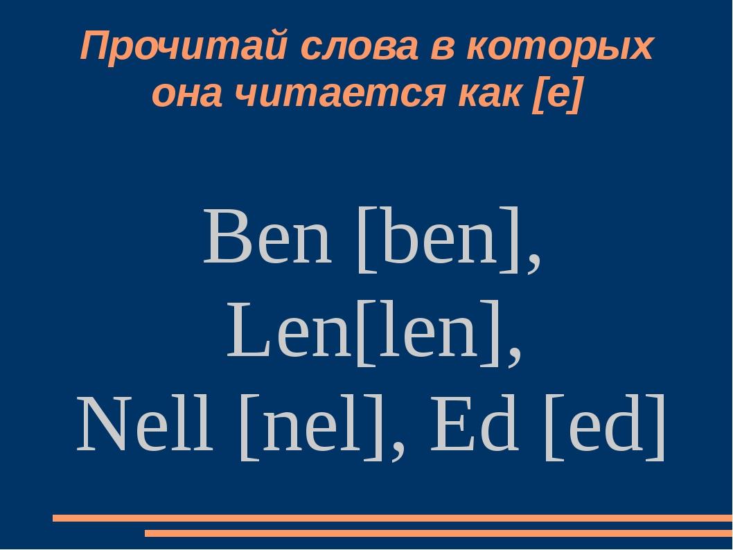 Прочитай слова в которых она читается как [е] Ben [ben], Len[len], Nell [nel]...