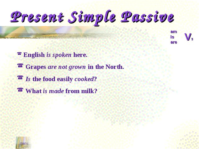 Present Simple Passive menu am is are V3 English is spoken here. Grapes are n...