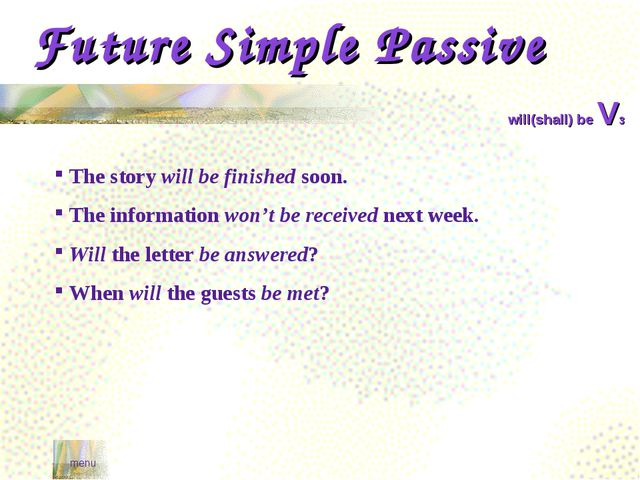 Future Simple Passive menu will(shall) be V3 The story will be finished soon....