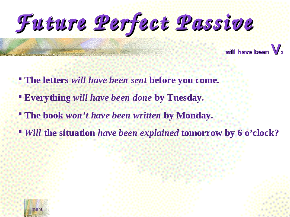 Future Perfect Passive menu will have been V3 The letters will have been sent...