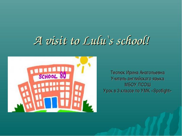 A visit to Lulu`s school! Теслюк Ирина Анатольевна Учитель английского языка...