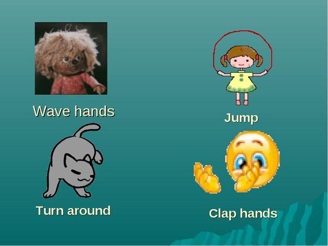 Wave hands Jump Turn around Clap hands