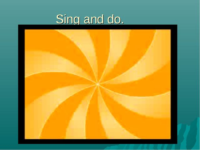 Sing and do.