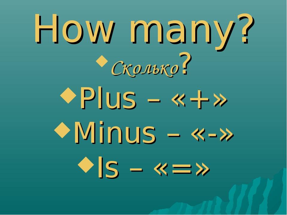 How many? Сколько? Plus – «+» Minus – «-» Is – «=»