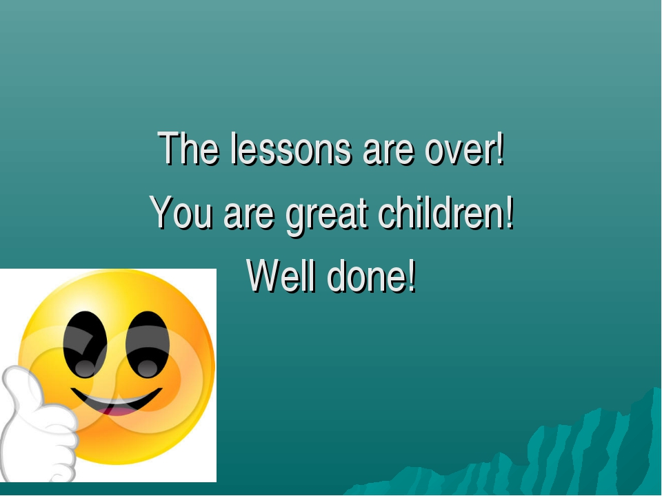 The lessons are over! You are great children! Well done!