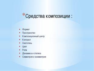 Средства композиции : Формат Пространство Композиционный центр Контраст Свето