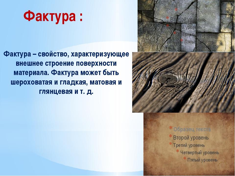 Фактура – свойство, характеризующее внешнее строение поверхности материала. Ф...