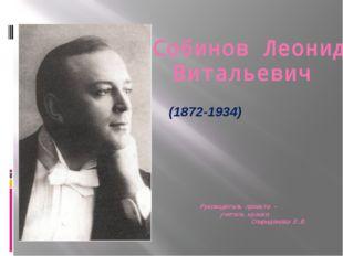 Собинов Леонид Витальевич (1872-1934) Руководитель проекта – учитель музыки С