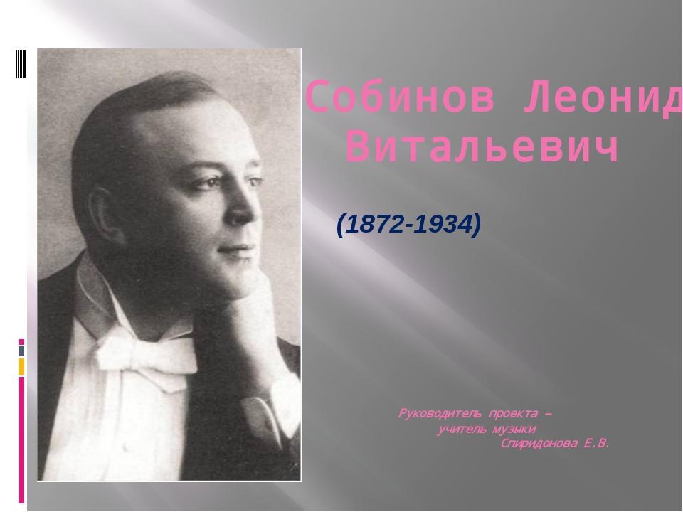Собинов Леонид Витальевич (1872-1934) Руководитель проекта – учитель музыки С...