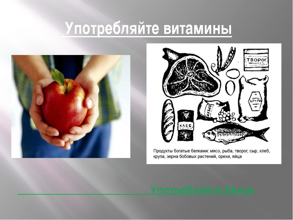 Употребляйте витамины Употребляйте белок