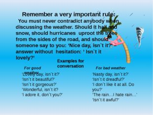 Remember a very important rule: You must never contradict anybody when discus