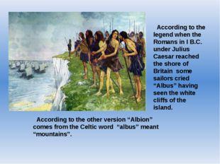 According to the legend when the Romans in I B.C. under Julius Caesar reache