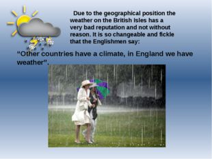 Due to the geographical position the weather on the British Isles has a very