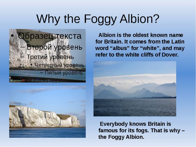 Why the Foggy Albion? Albion is the oldest known name for Britain. It comes f...