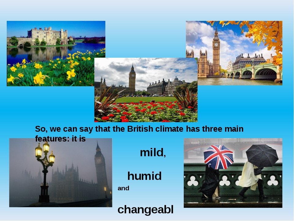 So, we can say that the British climate has three main features: it is mild,...
