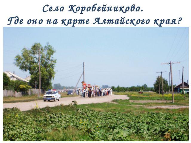 Село Коробейниково. Где оно на карте Алтайского края?
