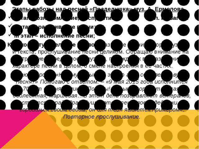 Этапы работы над песней «Прадедушка» муз. А. Ермолова I этап – ознакомление,...