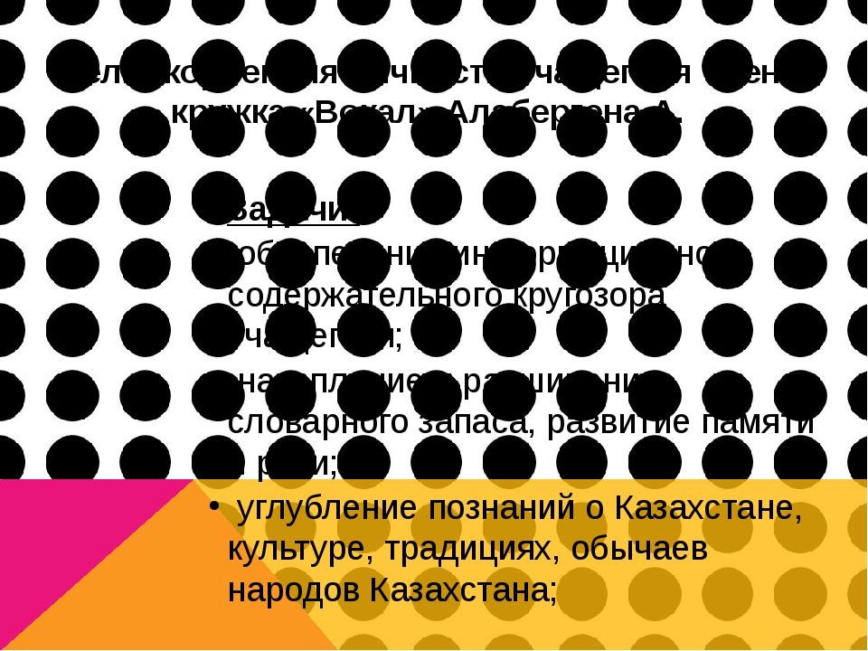 Цель: коррекция личности учащегося члена кружка «Вокал» Алабергена А. Задачи:...