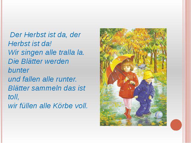 Der Herbst ist da, der Herbst ist da! Wir singen alle tralla la. Die Blätter...