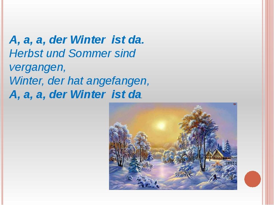 A, a, a, der Winter ist da. Herbst und Sommer sind vergangen, Winter, der hat...