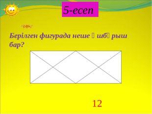 5-есеп Берілген фигурада неше үшбұрыш бар? 12