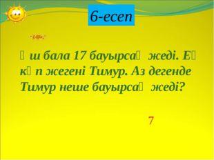 6-есеп Үш бала 17 бауырсақ жеді. Ең көп жегені Тимур. Аз дегенде Тимур неше б