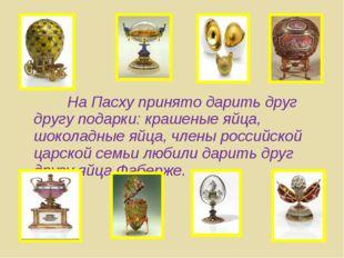 На Пасху принято дарить друг другу подарки: крашеные яйца, шоколадные яйца,