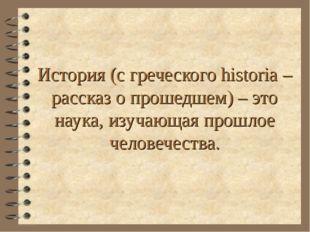 История (с греческого historia – рассказ о прошедшем) – это наука, изучающая