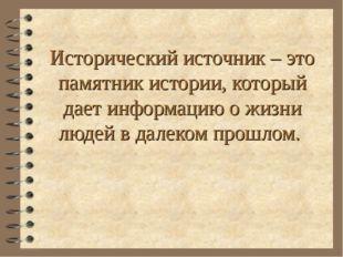 Исторический источник – это памятник истории, который дает информацию о жизни