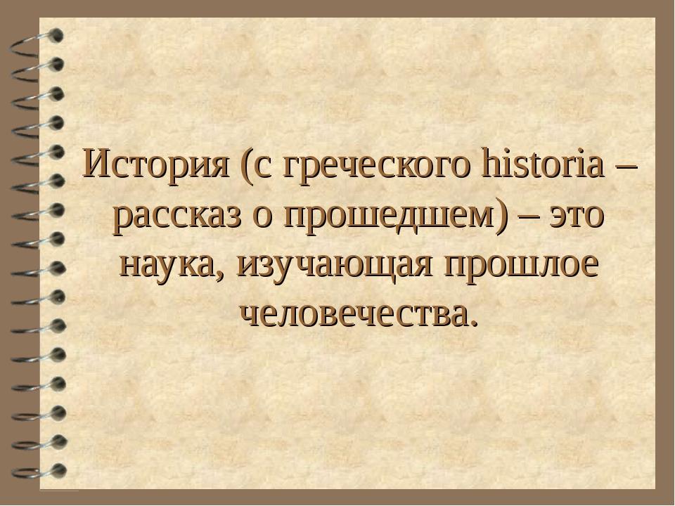 История (с греческого historia – рассказ о прошедшем) – это наука, изучающая...