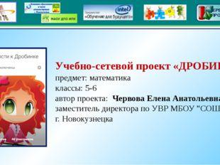 Учебно-сетевой проект «ДРОБИНКА» предмет: математика классы: 5-6 автор проек
