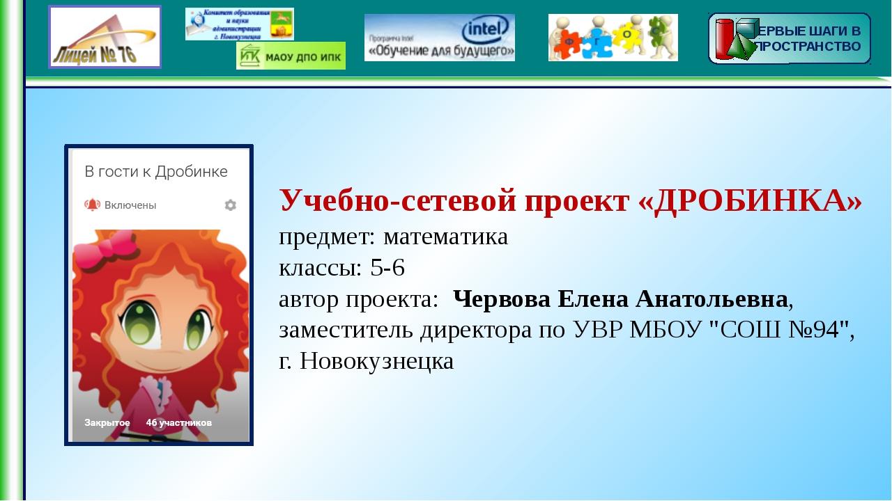 Учебно-сетевой проект «ДРОБИНКА» предмет: математика классы: 5-6 автор проек...