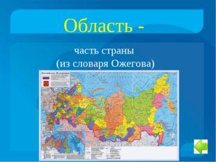Область - часть страны (из словаря Ожегова)