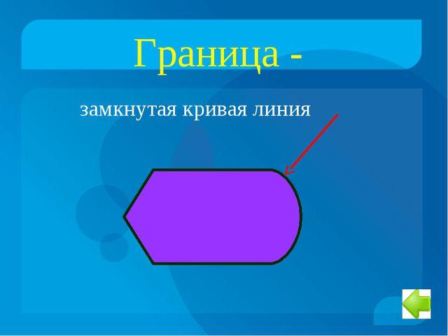 Граница - замкнутая кривая линия