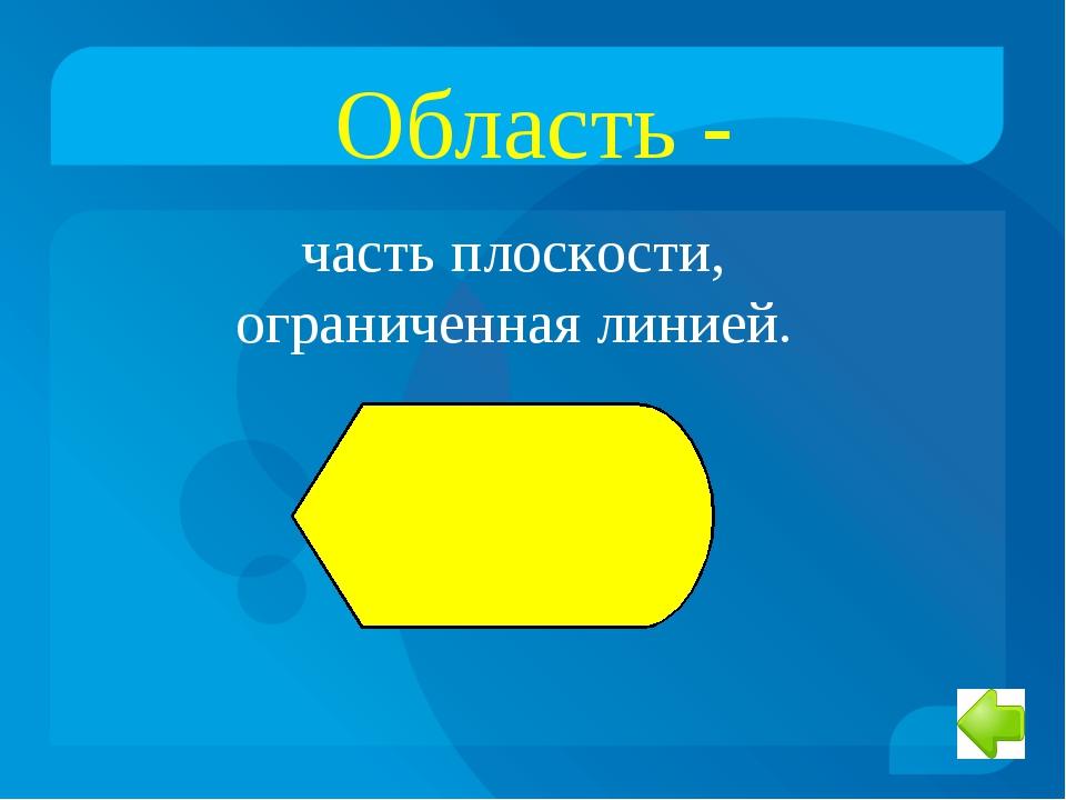 Область - часть плоскости, ограниченная линией.
