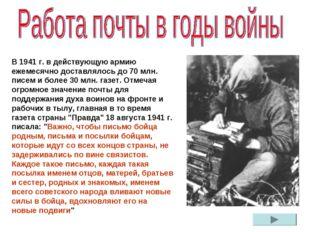 В 1941 г. в действующую армию ежемесячно доставлялось до 70 млн. писем и боле