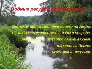 Водные ресурсы Подмосковья Без воды нет жизни, нет ничего на земле. О, как ве