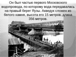 Он был частью первого Московского водопровода, по которому вода передавалась