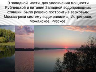 В западной части, для увеличения мощности Рублевской и питания Западной водоп