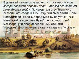 В древней летописи записано: «… на месте том вскоре сделати деревян град… про