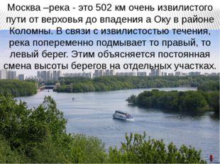 Москва –река - это 502 км очень извилистого пути от верховья до впадения а Ок