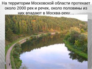 На территории Московской области протекает около 2000 рек и речек, около поло