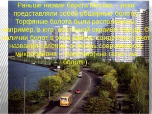 Раньше низкие берега Москва – реки представляли собой обширные болота. Торфян