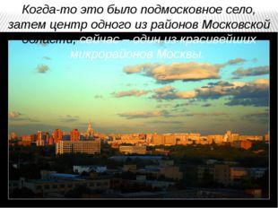 Когда-то это было подмосковное село, затем центр одного из районов Московской